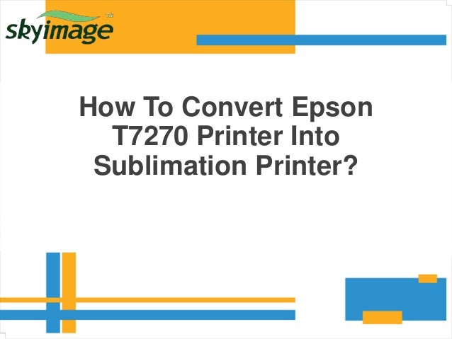 How To Convert Epson T7270 Printer Into Sublimation Printer?
