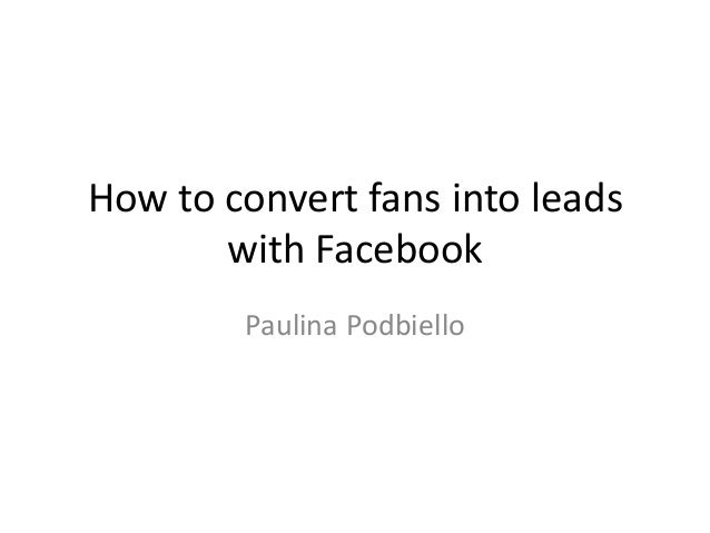 How to convert fans into leads       with Facebook        Paulina Podbiello