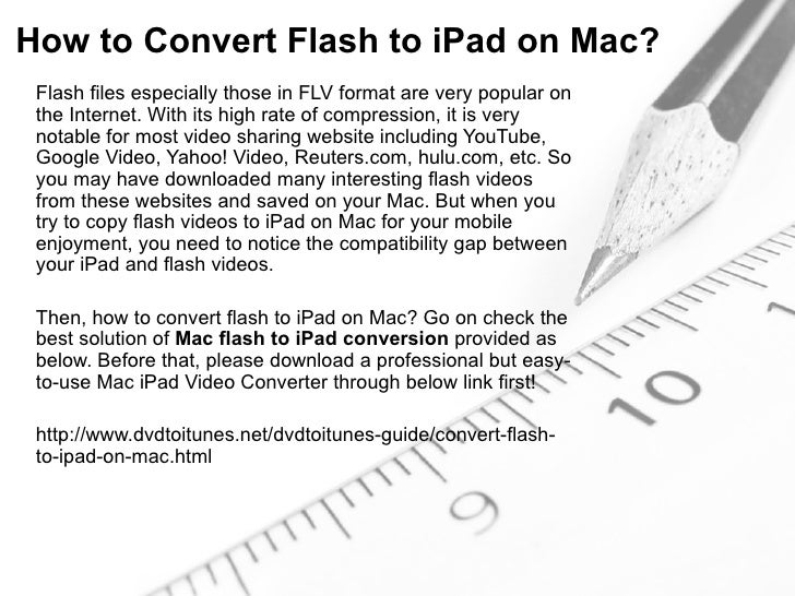 How to Convert Flash to iPad on Mac? Flash files especially those in FLV format are very popular on the Internet. With its...