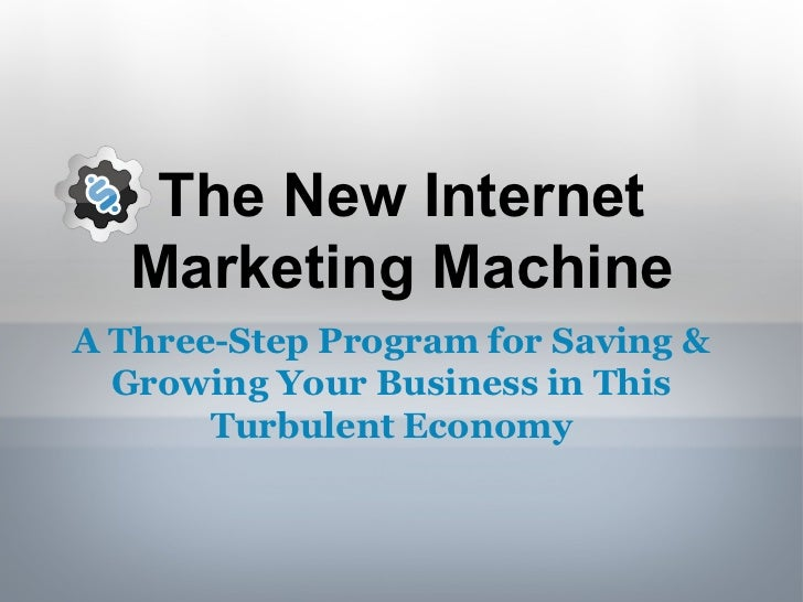 The New Internet Marketing Machine A Three-Step Program for Saving & Growing Your Business in This Turbulent Economy