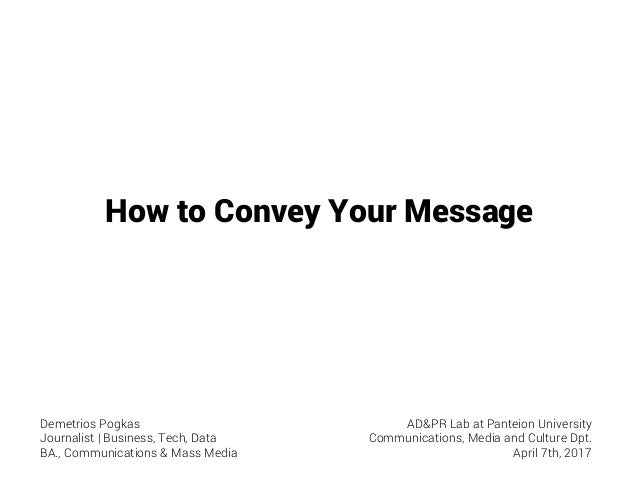 How to Convey Your Message Demetrios Pogkas Journalist | Business, Tech, Data BA., Communications & Mass Media AD&PR Lab a...