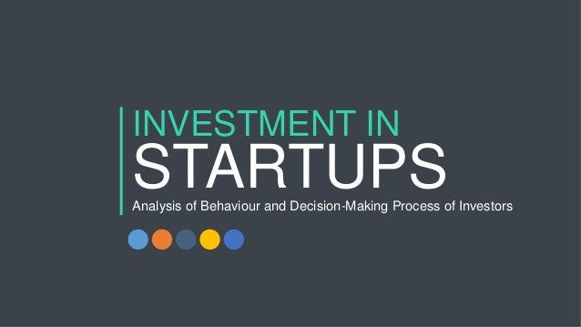 INVESTMENT IN STARTUPSAnalysis of Behaviour and Decision-Making Process of Investors