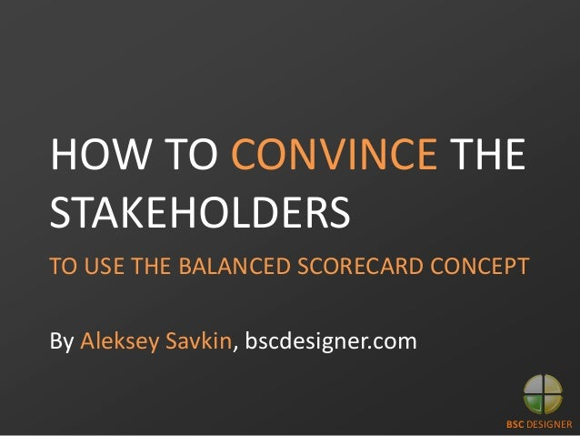 HOW TO CONVINCE THE STAKEHOLDERS TO USE THE BALANCED SCORECARD CONCEPT  By Aleksey Savkin, bscdesigner.com  BSC DESIGNER