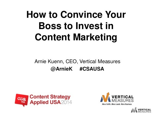 Arnie Kuenn, CEO, Vertical Measures @ArnieK #CSAUSA How to Convince Your Boss to Invest in Content Marketing