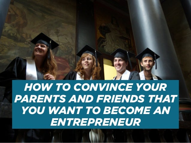 HOW TO CONVINCE YOUR PARENTS AND FRIENDS THAT YOU WANT TO BECOME AN ENTREPRENEUR