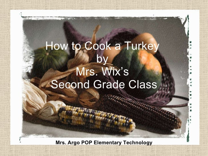 How to Cook a Turkey  by  Mrs. Wix's  Second Grade Class Mrs. Argo POP Elementary Technology