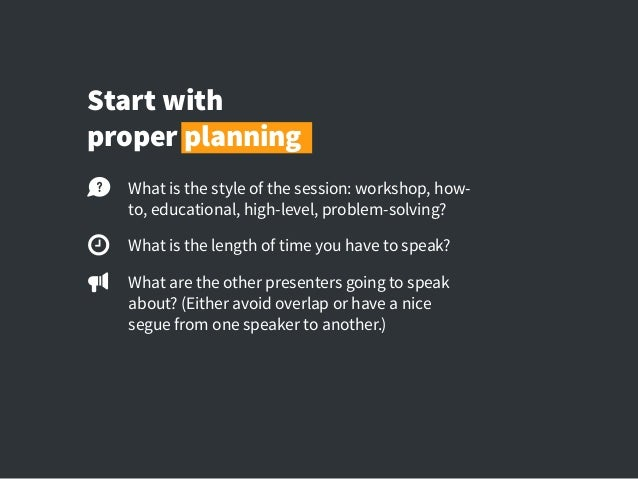 Start with proper planning What is the style of the session: workshop, how- to, educational, high-level, problem-solving? ...