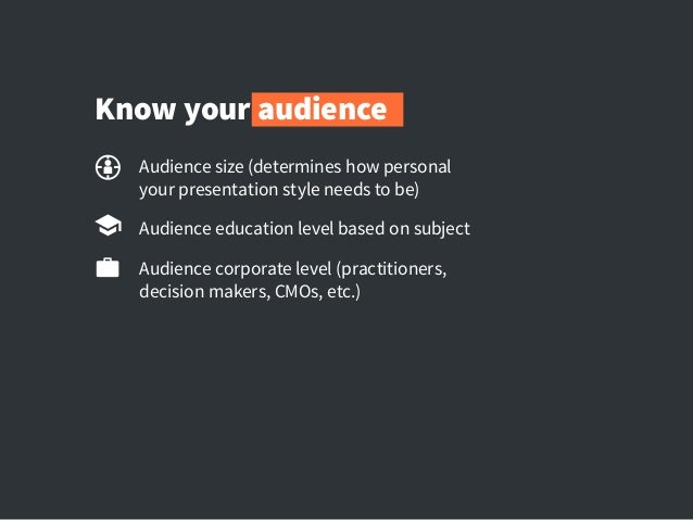 Know your audience Audience size (determines how personal yourpresentation style needs to be) Audience education level ba...