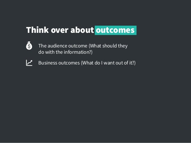 Think over about outcomes The audience outcome (What should they dowith the information?) Business outcomes (What do I wa...