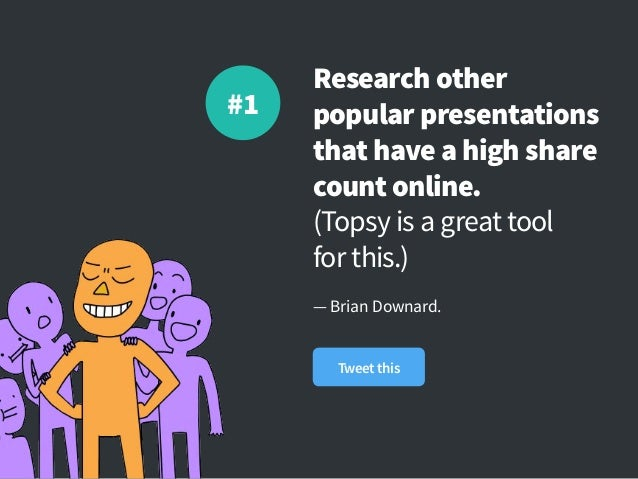 Research other popular presentations that have a high share count online. (Topsy is a great tool forthis.) — Brian Downar...