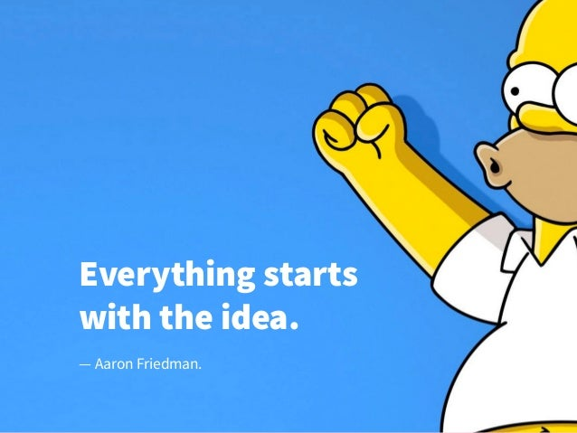 Everything starts with the idea. — Aaron Friedman.