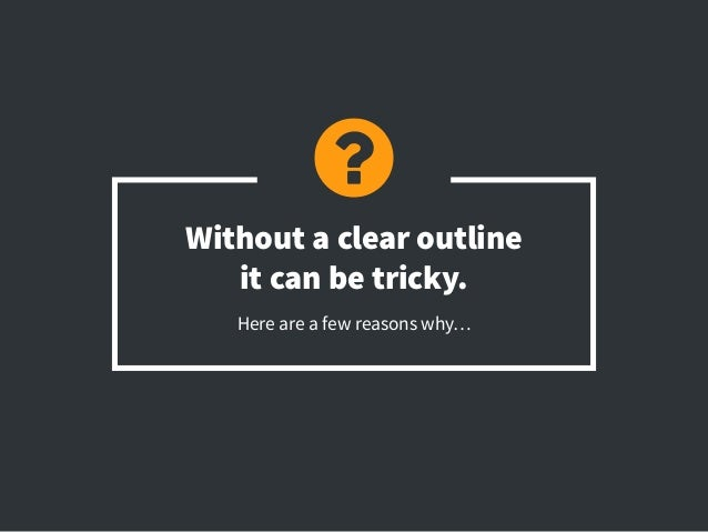 Without a clear outline it can be tricky. Here are a few reasons why…
