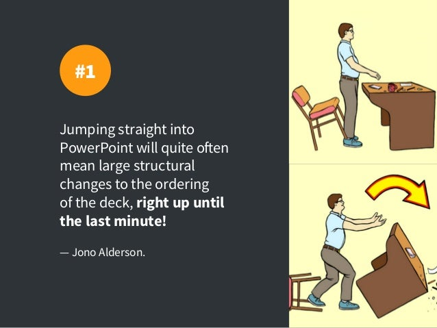 Jumping straight into PowerPoint will quite often mean large structural changes to the ordering of the deck, right up unti...