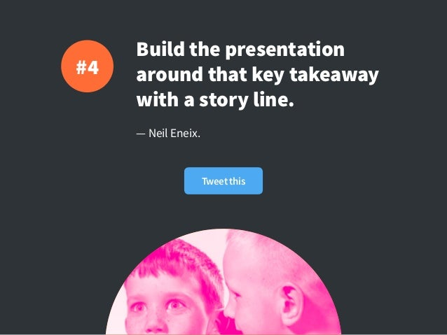 Build the presentation around that key takeaway with a story line. — Neil Eneix. #4 Tweet this