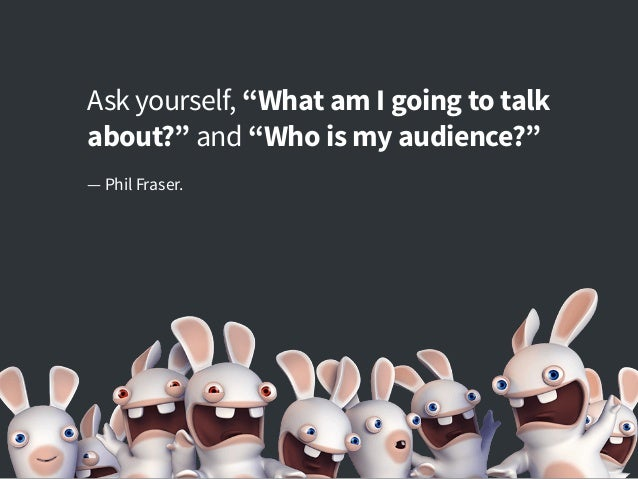 "Ask yourself, ""What am I going to talk about?"" and ""Who is my audience?"" — Phil Fraser."