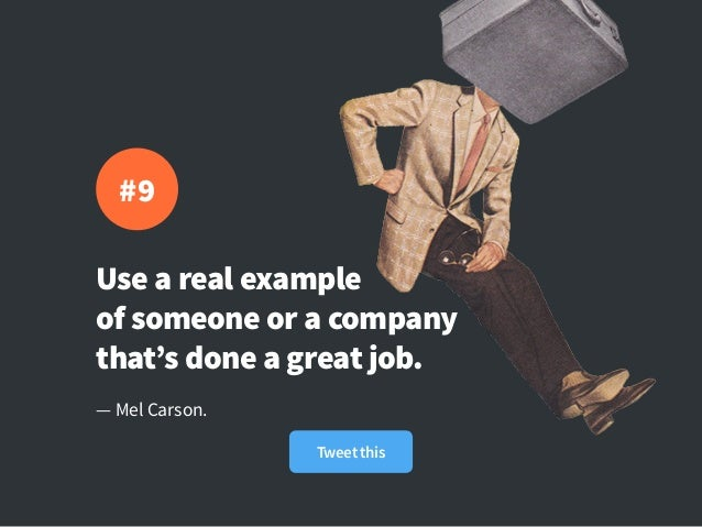 Use a real example of someone or a company that's done a great job. — Mel Carson. #9 Tweet this