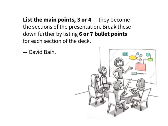 List the main points, 3 or 4 — they become thesections of the presentation. Break these down further by listing 6 or 7 bu...