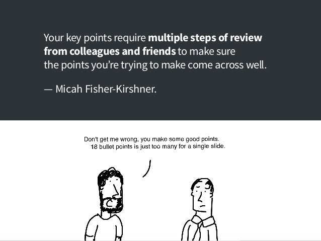 Your key points require multiple steps of review from colleagues and friends to make sure the points you're trying to make...