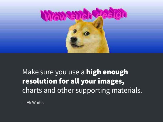 Make sure you use a high enough resolution for all your images, charts and other supporting materials. — Ali White.