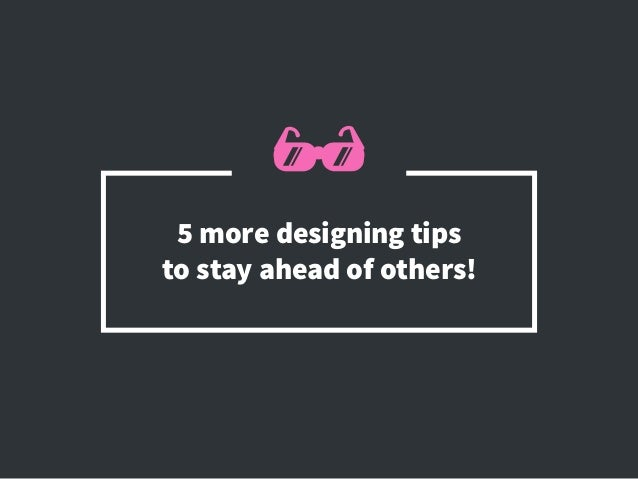 5 more designing tips tostay ahead of others!