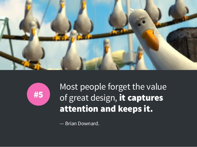 Most people forget the value of great design, it captures attention and keeps it. — Brian Downard. #5
