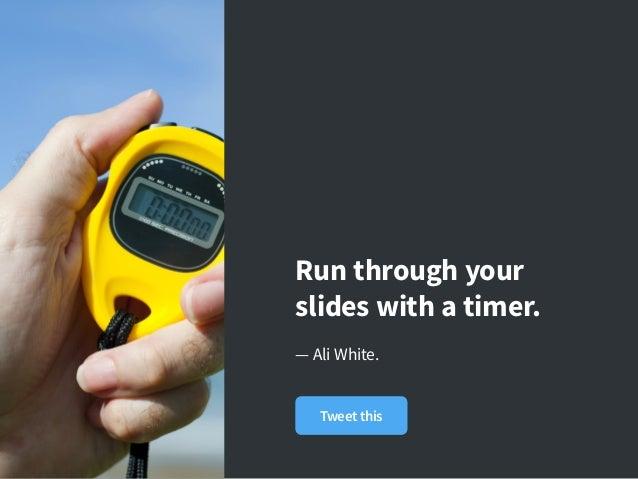 Run through your slides with atimer. — Ali White. Tweet this