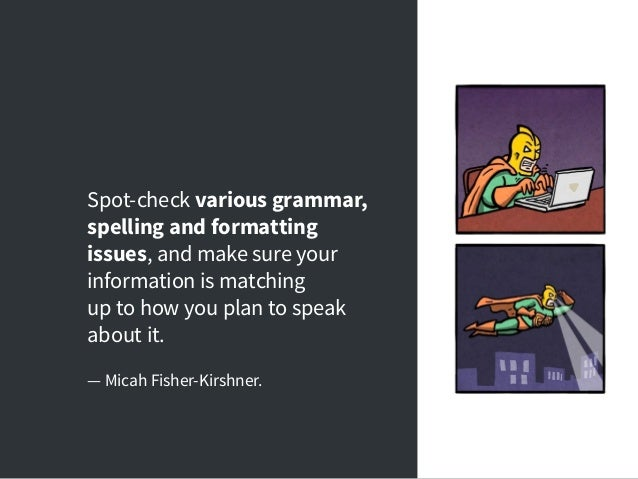 Spot-check various grammar, spelling and formatting issues, and make sure your information is matching up to how you plan ...