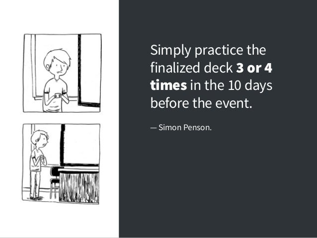 Simply practice the finalized deck 3 or 4 times in the 10 days before the event. — Simon Penson.