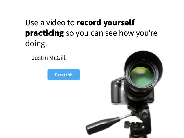 Use a video to record yourself practicing so you can see how you're doing. — Justin McGill. Tweet this