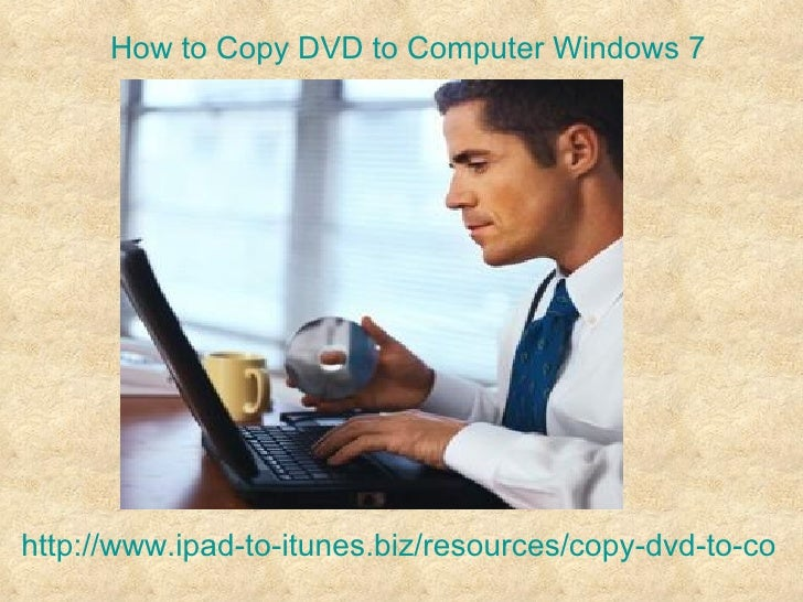 How to Copy DVD to Computer Windows 7http://www.ipad-to-itunes.biz/resources/copy-dvd-to-comp