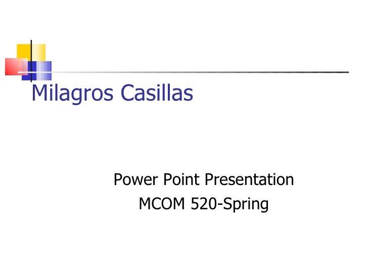 Milagros Casillas Power Point Presentation MCOM 520-Spring