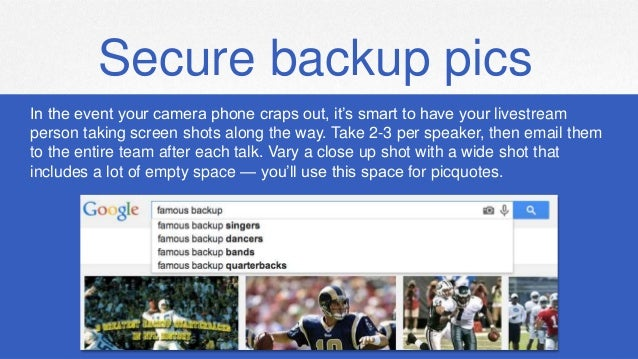Secure backup pics In the event your camera phone craps out, it's smart to have your livestream person taking screen shots...