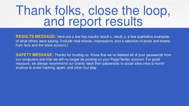 Thank folks, close the loop, and report results RESULTS MESSAGE: Here are a few key results: result x, result, y, a few qu...