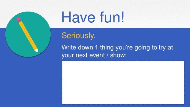 Have fun! Seriously. Write down 1 thing you're going to try at your next event / show: