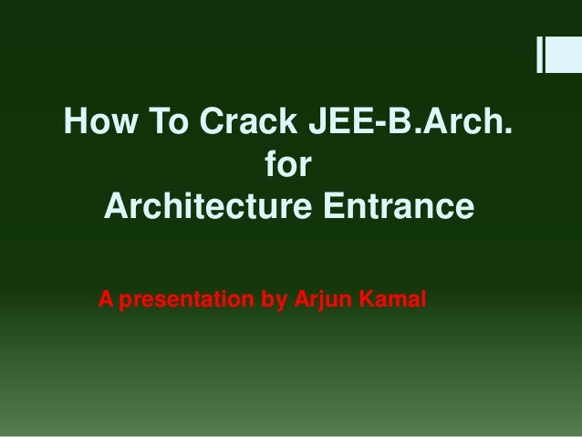 How To Crack JEE-B.Arch. for Architecture Entrance A presentation by Arjun Kamal