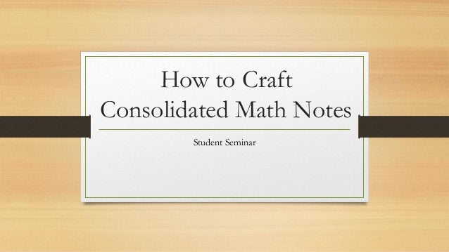 How to Craft Consolidated Math Notes Student Seminar