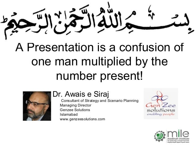 A Presentation is a confusion of   one man multiplied by the       number present!       Dr. Awais e Siraj          Consul...