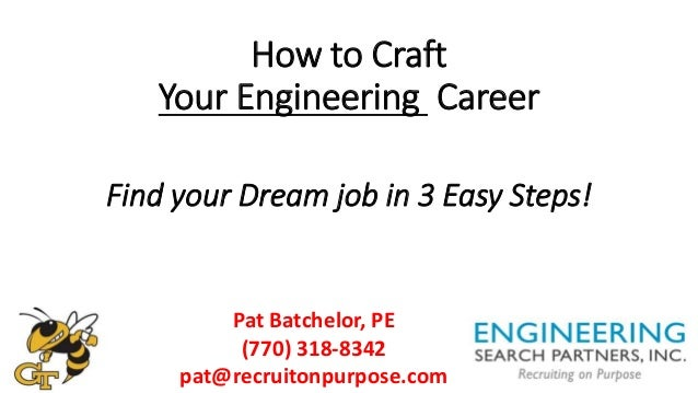 How to Craft Your Engineering Career Find your Dream job in 3 Easy Steps! Pat Batchelor, PE (770) 318-8342 pat@recruitonpu...