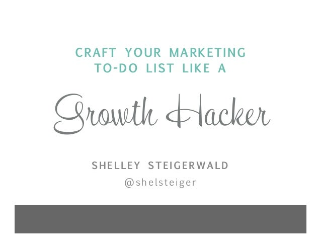 Growth Hacker CRAFT YOUR MARKETING TO-DO LIST LIKE A SHELLEY STEIGERWALD @shelsteiger