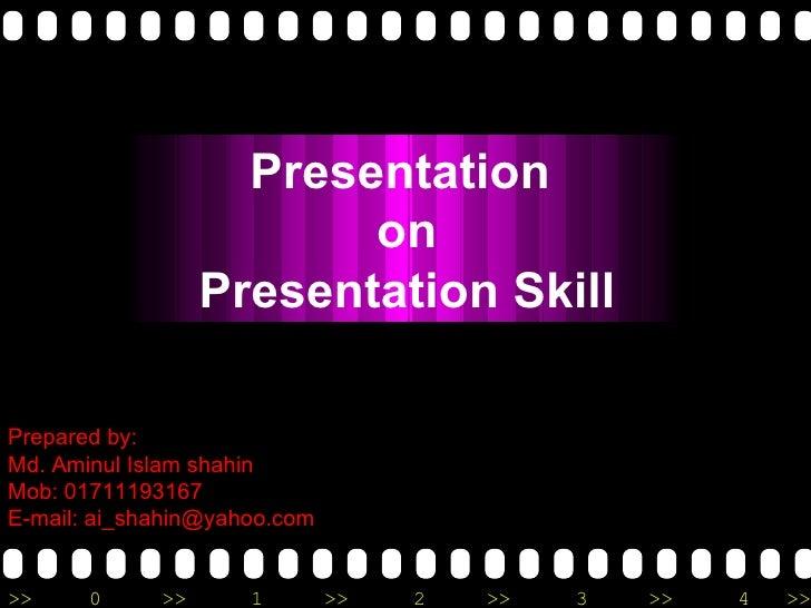 Prepared by: Md. Aminul Islam shahin Mob: 01711193167 E-mail: ai_shahin@yahoo.com Presentation  on Presentation Skill
