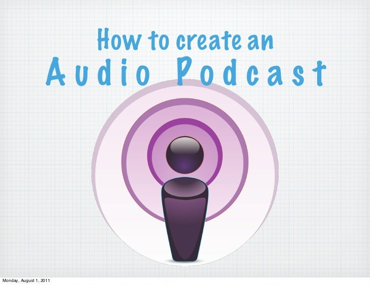 How to create an                   Audio PodcastMonday, August 1, 2011