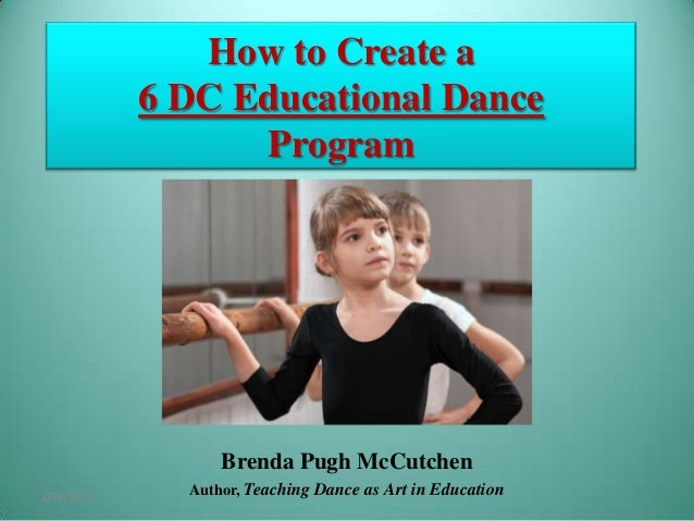 How to Create a 6 DC Educational Dance Program  Brenda Pugh McCutchen 2/26/2014  Author, Teaching Dance as Art in Educatio...