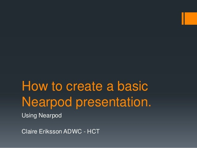 How to create a basicNearpod presentation.Using NearpodClaire Eriksson ADWC - HCT