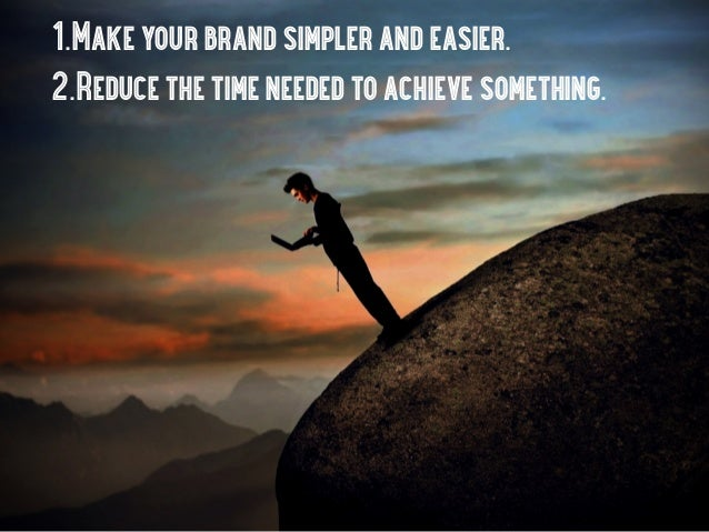 1.Make your brand simpler and easier.2.Reduce the time needed to achieve something.