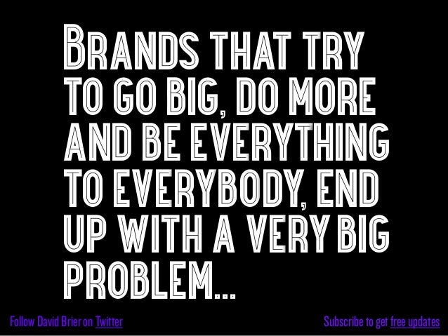 Brands that try             to go big, do more             and be everything             to everybody, end             up ...
