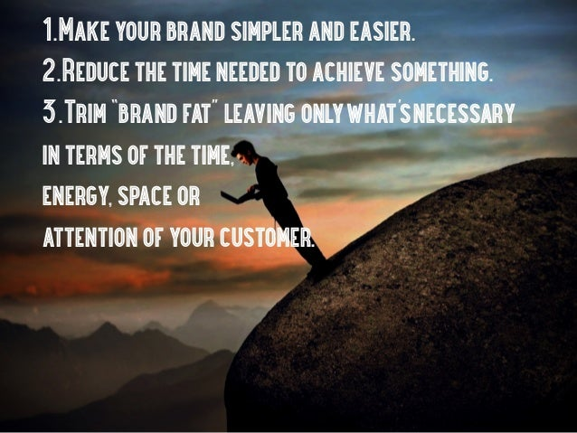 """1.Make your brand simpler and easier.2.Reduce the time needed to achieve something.3.Trim """"brand fat"""" leaving onlywhat's n..."""