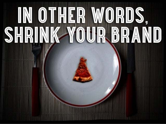 in other words,shrink your brand