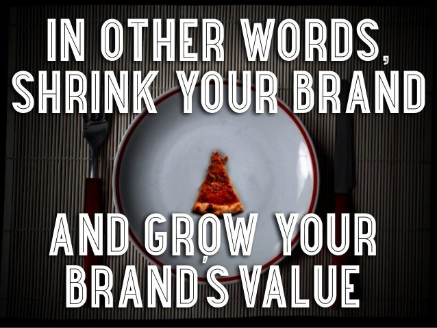 in other words,shrink your brand and grow your  brand's value