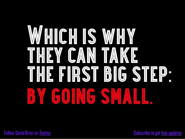 Which is why             they can take             the first big step:             by going small.Follow David Brier on Tw...