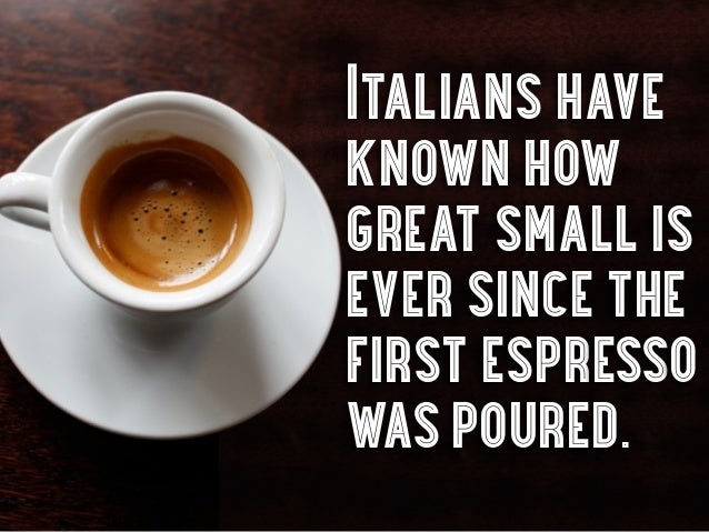 Italians haveknown howgreat small isever since thefirst espressowas poured.